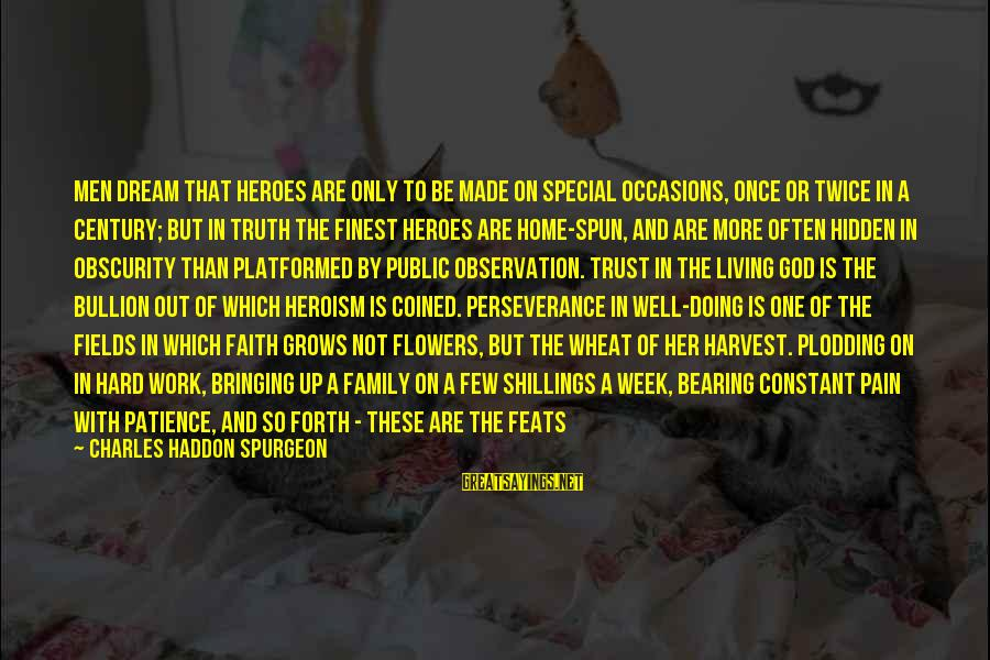 Work And Family Sayings By Charles Haddon Spurgeon: Men dream that heroes are only to be made on special occasions, once or twice