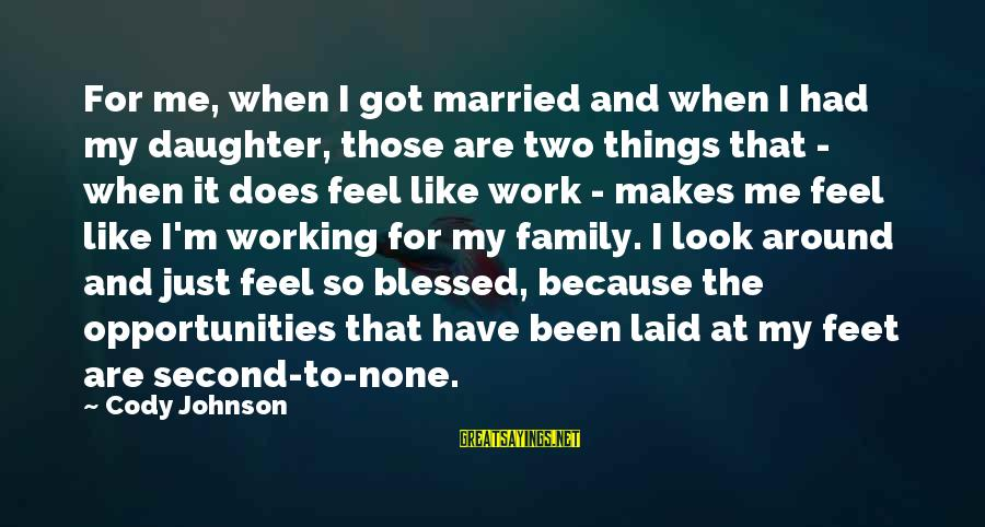 Work And Family Sayings By Cody Johnson: For me, when I got married and when I had my daughter, those are two