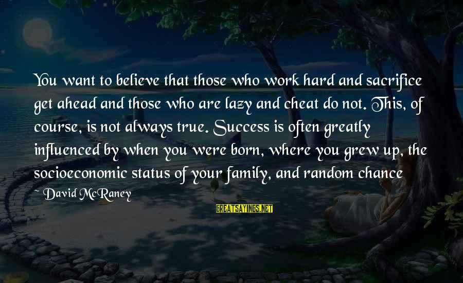 Work And Family Sayings By David McRaney: You want to believe that those who work hard and sacrifice get ahead and those