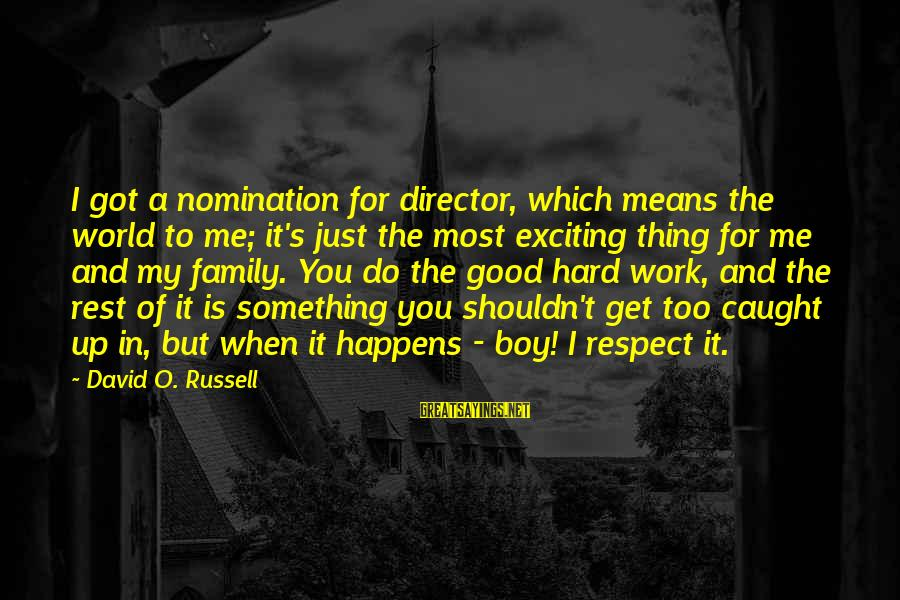Work And Family Sayings By David O. Russell: I got a nomination for director, which means the world to me; it's just the