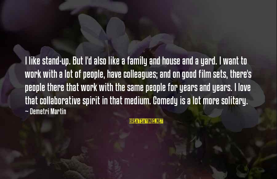 Work And Family Sayings By Demetri Martin: I like stand-up. But I'd also like a family and house and a yard. I