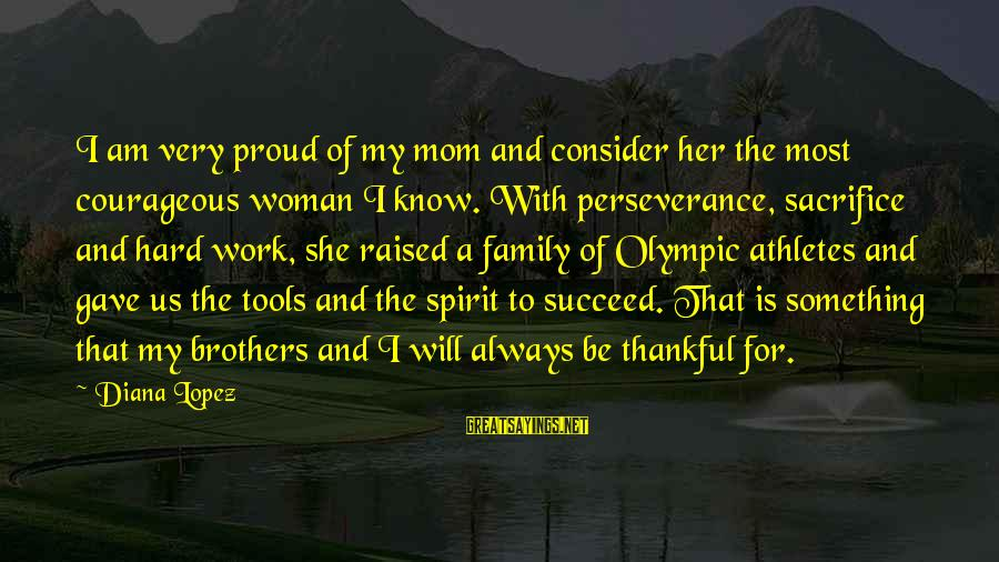 Work And Family Sayings By Diana Lopez: I am very proud of my mom and consider her the most courageous woman I