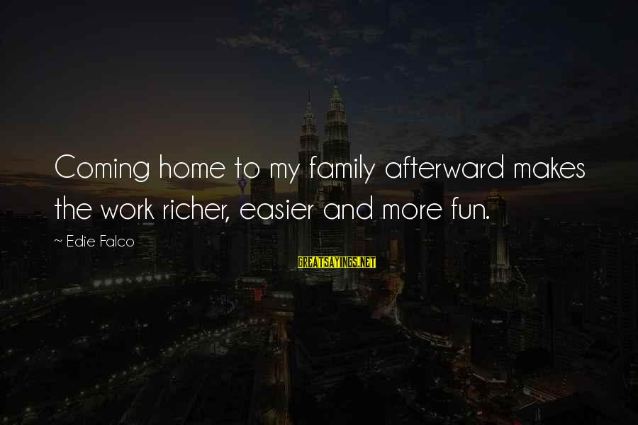 Work And Family Sayings By Edie Falco: Coming home to my family afterward makes the work richer, easier and more fun.