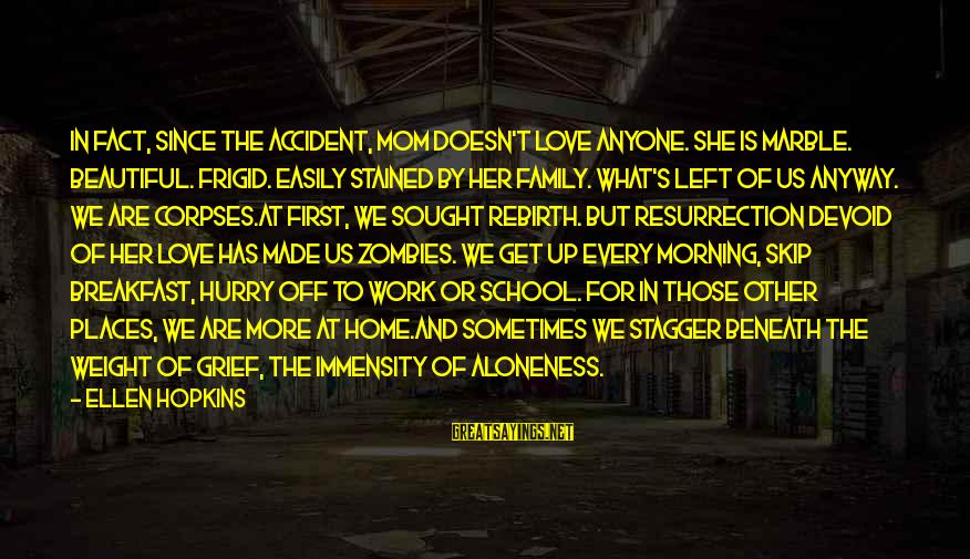 Work And Family Sayings By Ellen Hopkins: In fact, since the accident, Mom doesn't love anyone. She is marble. Beautiful. Frigid. Easily