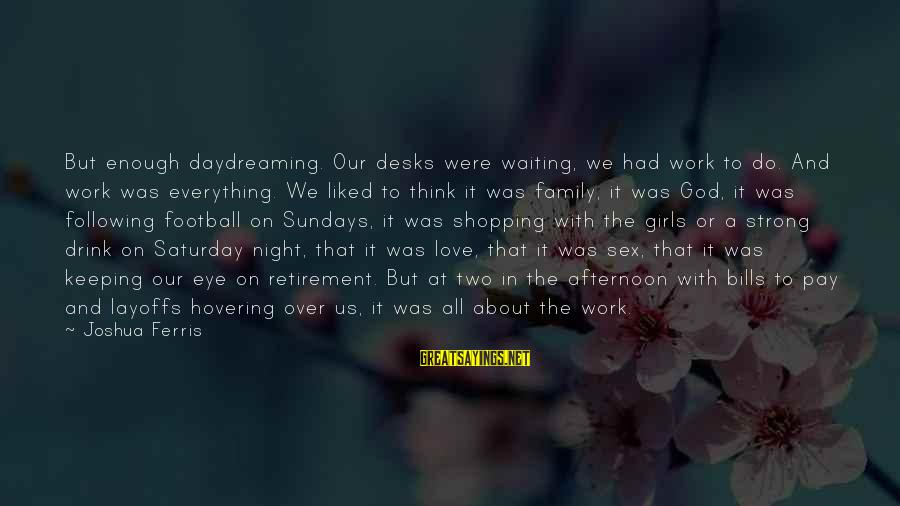 Work And Family Sayings By Joshua Ferris: But enough daydreaming. Our desks were waiting, we had work to do. And work was