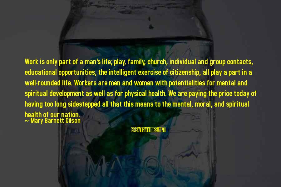 Work And Family Sayings By Mary Barnett Gilson: Work is only part of a man's life; play, family, church, individual and group contacts,