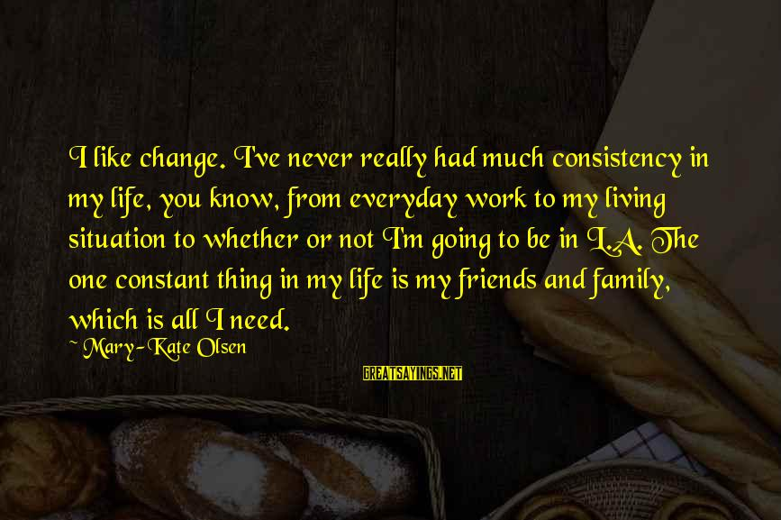 Work And Family Sayings By Mary-Kate Olsen: I like change. I've never really had much consistency in my life, you know, from