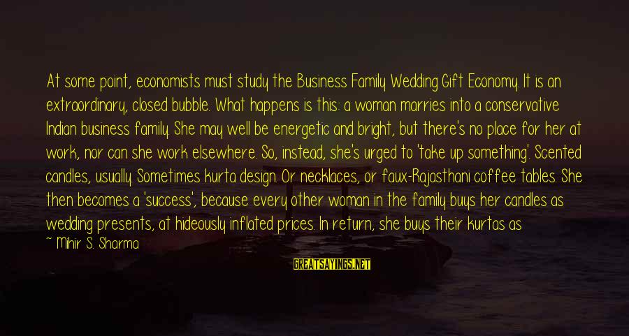 Work And Family Sayings By Mihir S. Sharma: At some point, economists must study the Business Family Wedding Gift Economy. It is an