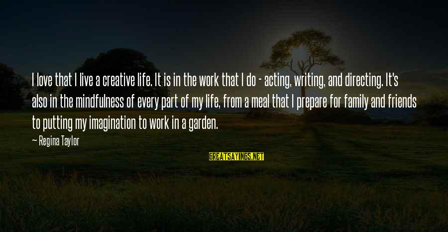 Work And Family Sayings By Regina Taylor: I love that I live a creative life. It is in the work that I