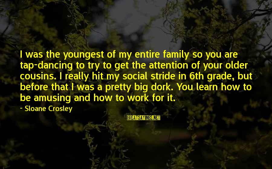 Work And Family Sayings By Sloane Crosley: I was the youngest of my entire family so you are tap-dancing to try to