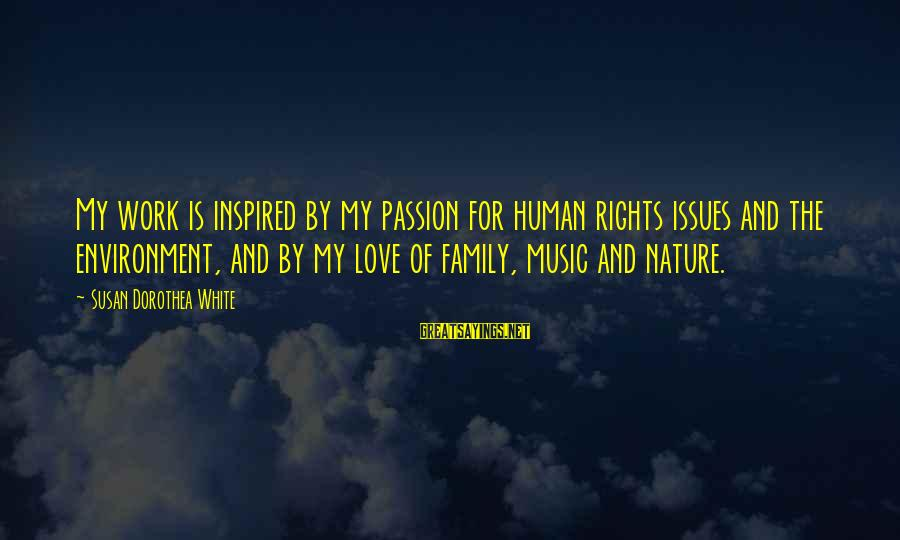 Work And Family Sayings By Susan Dorothea White: My work is inspired by my passion for human rights issues and the environment, and