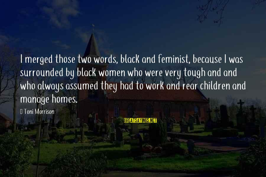 Work And Family Sayings By Toni Morrison: I merged those two words, black and feminist, because I was surrounded by black women