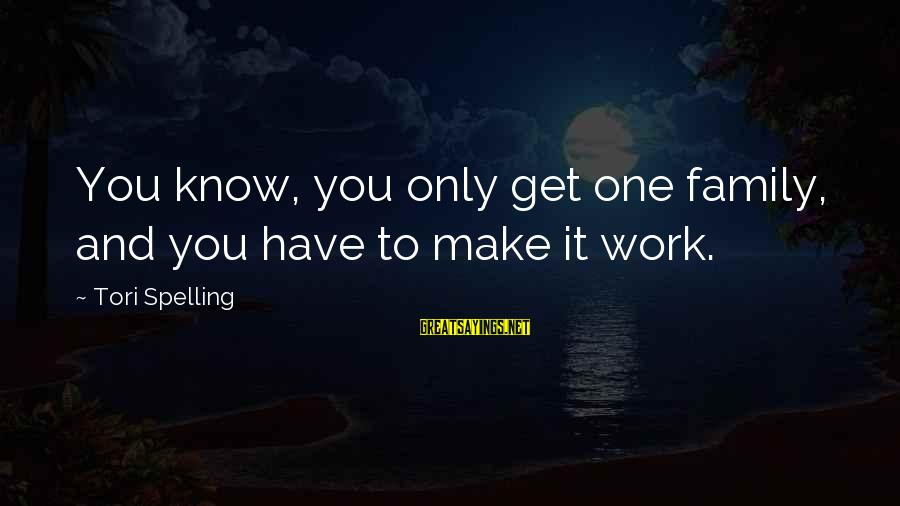 Work And Family Sayings By Tori Spelling: You know, you only get one family, and you have to make it work.