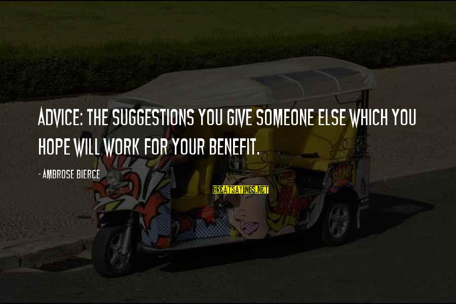 Work Benefits Sayings By Ambrose Bierce: Advice: The suggestions you give someone else which you hope will work for your benefit.