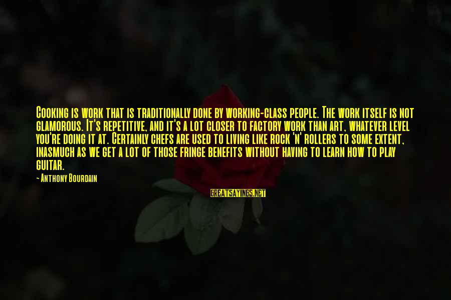 Work Benefits Sayings By Anthony Bourdain: Cooking is work that is traditionally done by working-class people. The work itself is not
