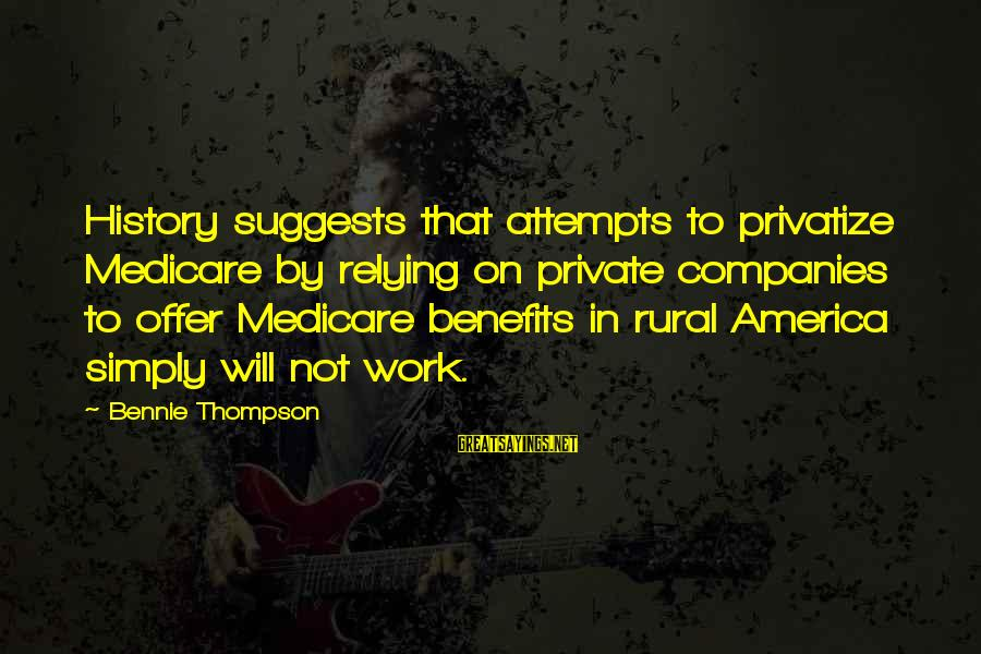 Work Benefits Sayings By Bennie Thompson: History suggests that attempts to privatize Medicare by relying on private companies to offer Medicare