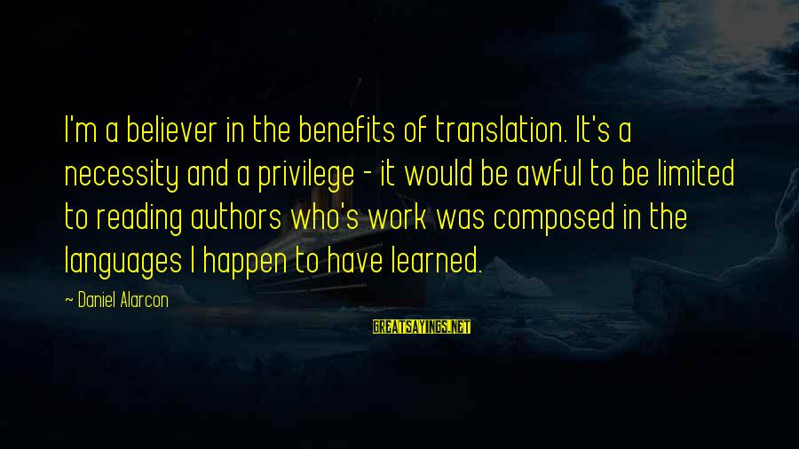 Work Benefits Sayings By Daniel Alarcon: I'm a believer in the benefits of translation. It's a necessity and a privilege -