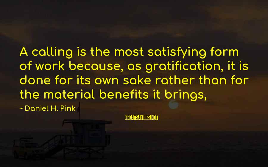 Work Benefits Sayings By Daniel H. Pink: A calling is the most satisfying form of work because, as gratification, it is done