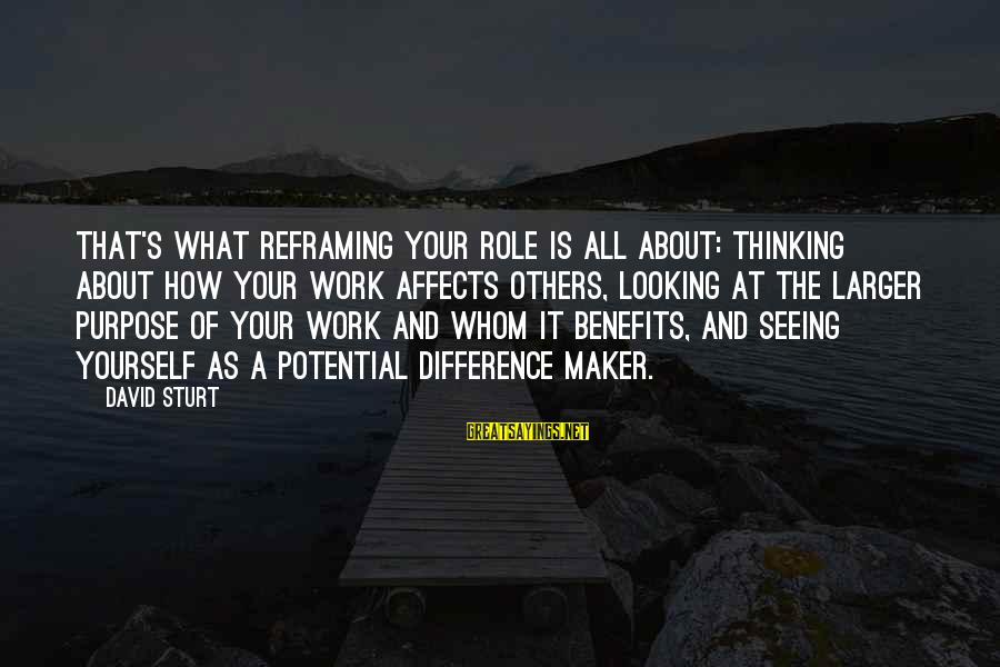 Work Benefits Sayings By David Sturt: That's what reframing your role is all about: thinking about how your work affects others,