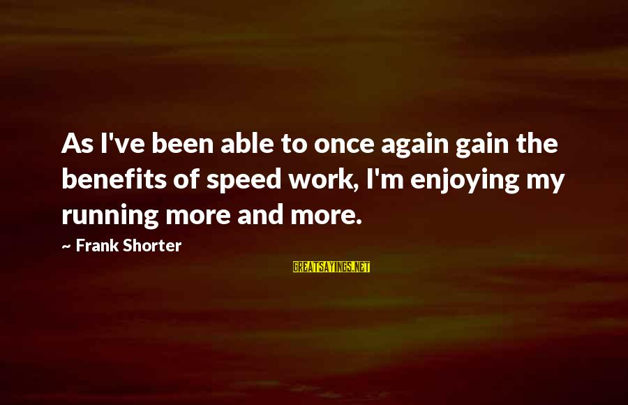 Work Benefits Sayings By Frank Shorter: As I've been able to once again gain the benefits of speed work, I'm enjoying