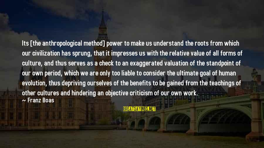 Work Benefits Sayings By Franz Boas: Its [the anthropological method] power to make us understand the roots from which our civilization