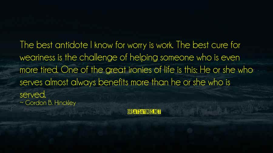 Work Benefits Sayings By Gordon B. Hinckley: The best antidote I know for worry is work. The best cure for weariness is