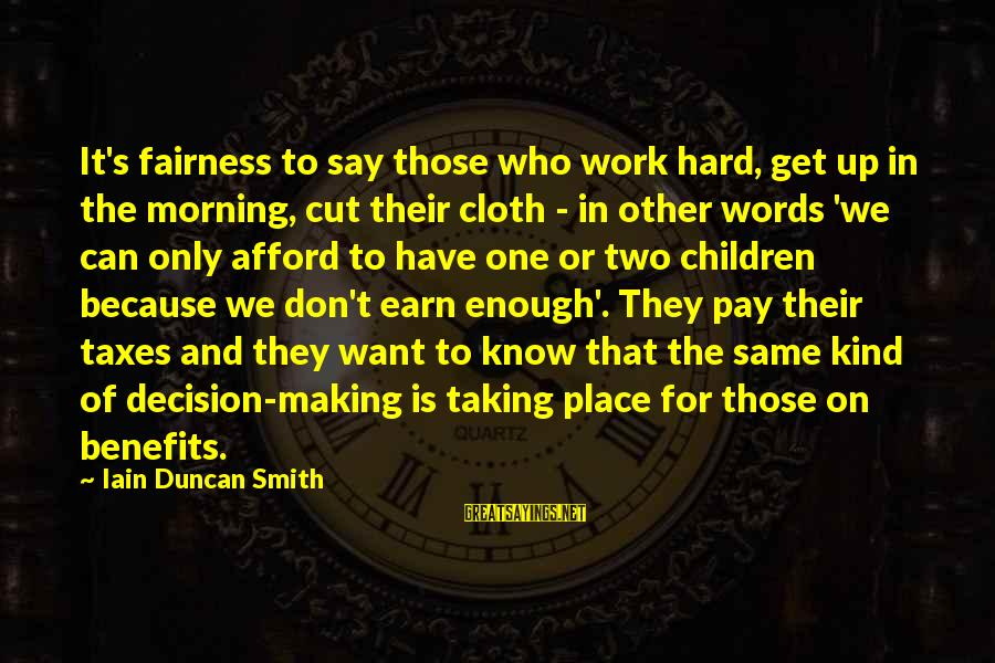 Work Benefits Sayings By Iain Duncan Smith: It's fairness to say those who work hard, get up in the morning, cut their