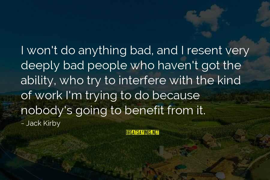 Work Benefits Sayings By Jack Kirby: I won't do anything bad, and I resent very deeply bad people who haven't got