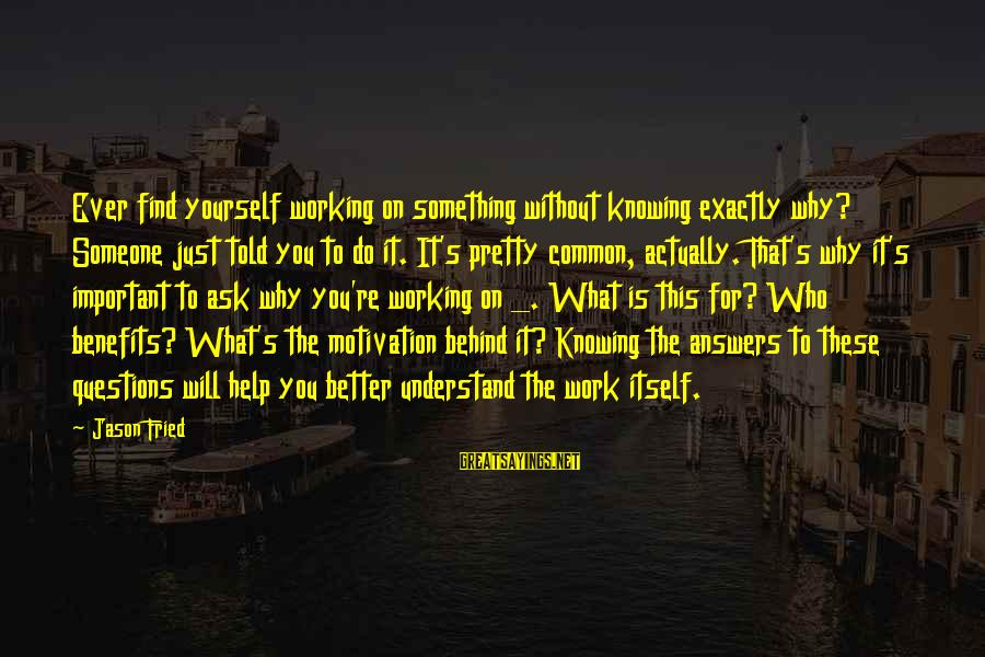 Work Benefits Sayings By Jason Fried: Ever find yourself working on something without knowing exactly why? Someone just told you to