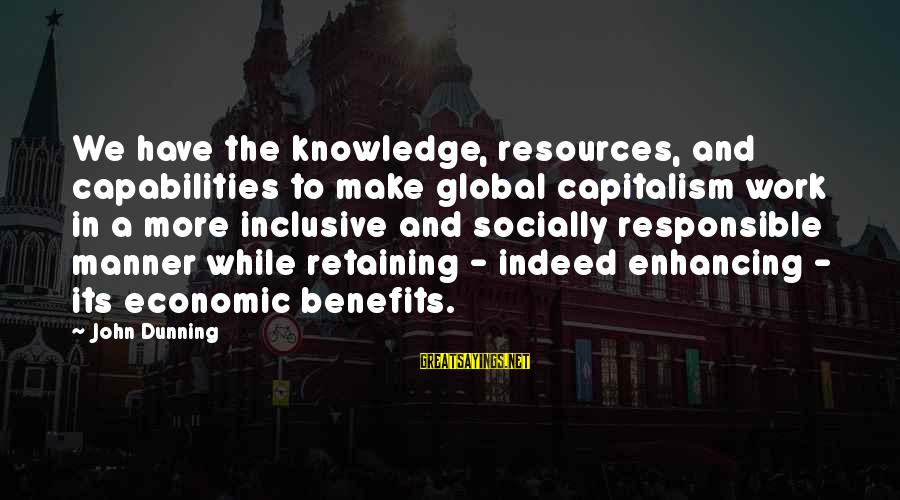 Work Benefits Sayings By John Dunning: We have the knowledge, resources, and capabilities to make global capitalism work in a more
