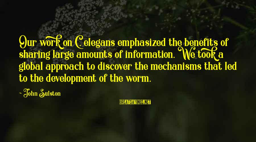 Work Benefits Sayings By John Sulston: Our work on C. elegans emphasized the benefits of sharing large amounts of information. We