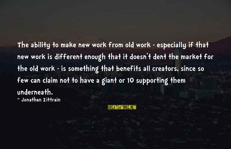 Work Benefits Sayings By Jonathan Zittrain: The ability to make new work from old work - especially if that new work