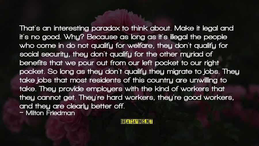 Work Benefits Sayings By Milton Friedman: That's an interesting paradox to think about. Make it legal and it's no good. Why?