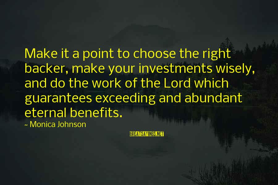 Work Benefits Sayings By Monica Johnson: Make it a point to choose the right backer, make your investments wisely, and do