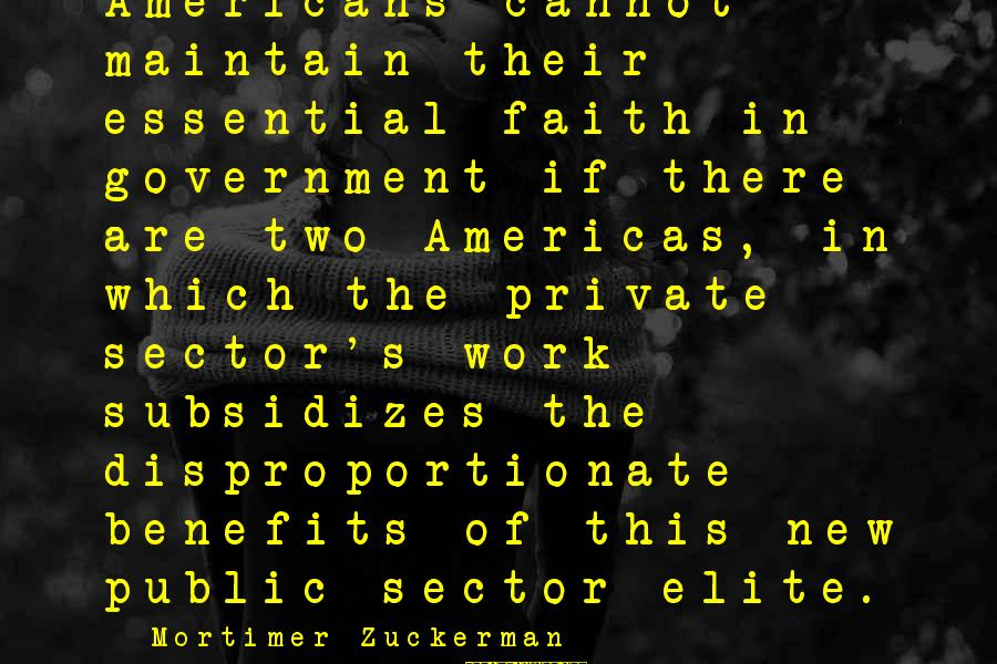 Work Benefits Sayings By Mortimer Zuckerman: Americans cannot maintain their essential faith in government if there are two Americas, in which