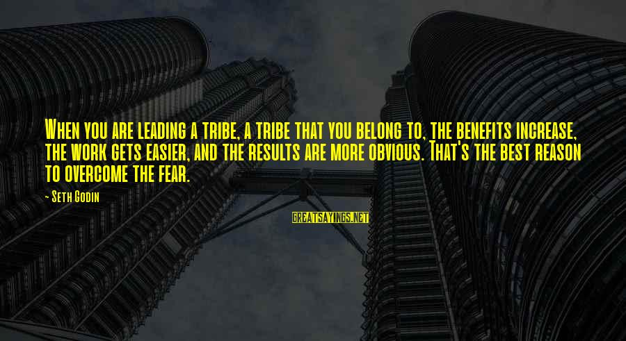 Work Benefits Sayings By Seth Godin: When you are leading a tribe, a tribe that you belong to, the benefits increase,