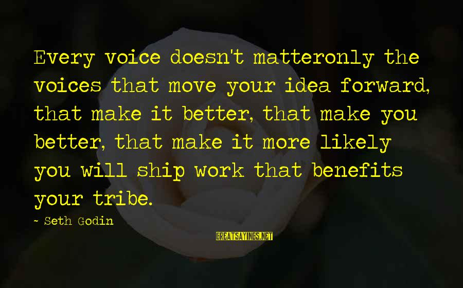 Work Benefits Sayings By Seth Godin: Every voice doesn't matteronly the voices that move your idea forward, that make it better,