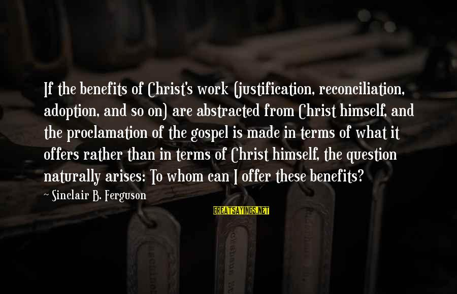 Work Benefits Sayings By Sinclair B. Ferguson: If the benefits of Christ's work (justification, reconciliation, adoption, and so on) are abstracted from