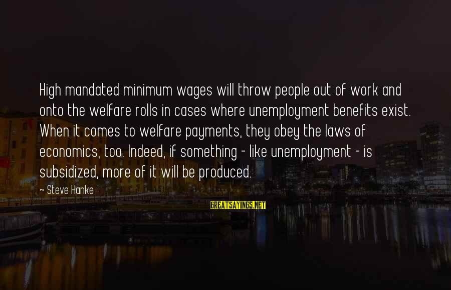 Work Benefits Sayings By Steve Hanke: High mandated minimum wages will throw people out of work and onto the welfare rolls