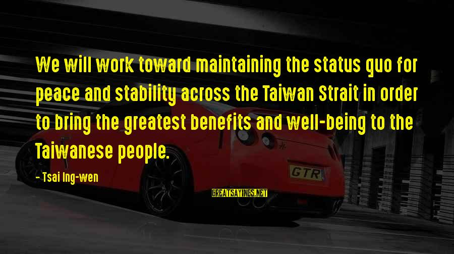 Work Benefits Sayings By Tsai Ing-wen: We will work toward maintaining the status quo for peace and stability across the Taiwan