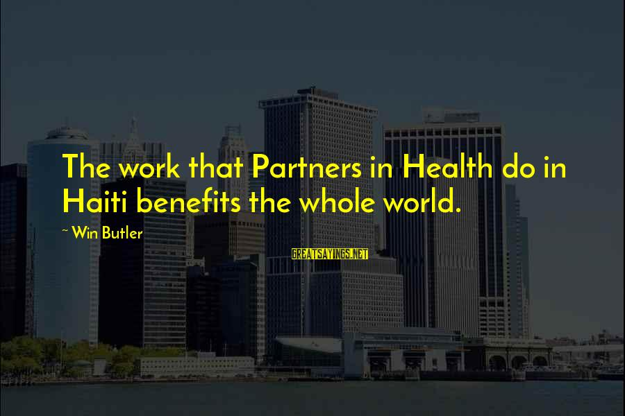 Work Benefits Sayings By Win Butler: The work that Partners in Health do in Haiti benefits the whole world.