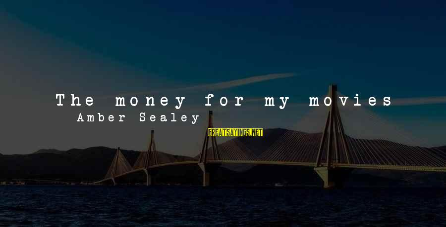 Work Hard For Money Sayings By Amber Sealey: The money for my movies mostly come from talented and generous friends willing to work