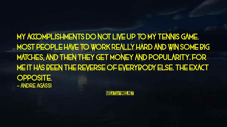 Work Hard For Money Sayings By Andre Agassi: My accomplishments do not live up to my tennis game. Most people have to work