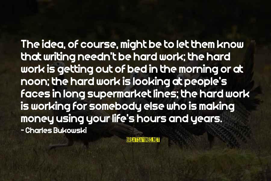 Work Hard For Money Sayings By Charles Bukowski: The idea, of course, might be to let them know that writing needn't be hard