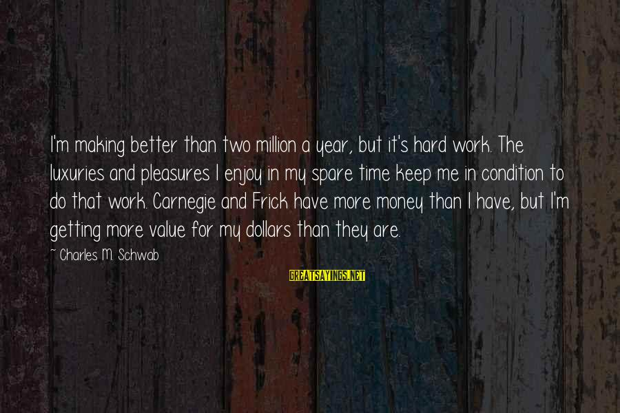 Work Hard For Money Sayings By Charles M. Schwab: I'm making better than two million a year, but it's hard work. The luxuries and