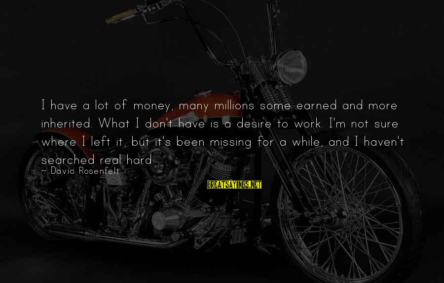 Work Hard For Money Sayings By David Rosenfelt: I have a lot of money, many millions some earned and more inherited. What I