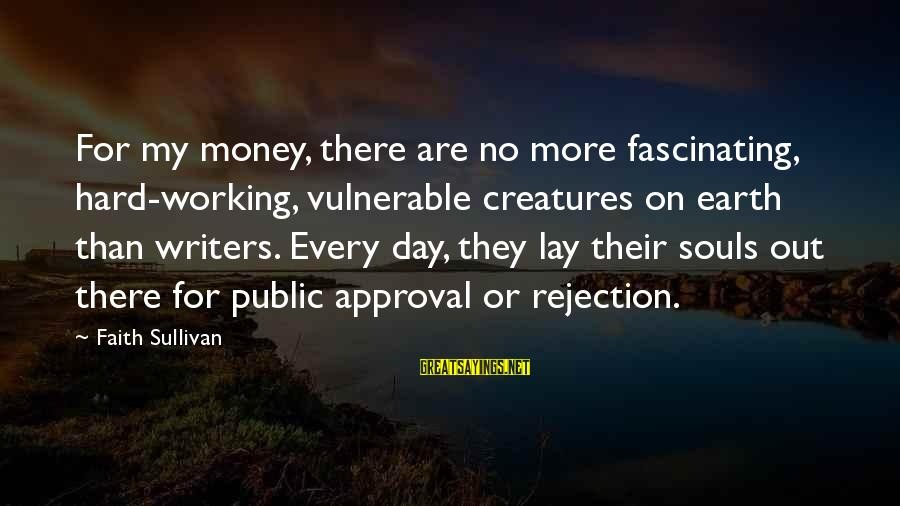 Work Hard For Money Sayings By Faith Sullivan: For my money, there are no more fascinating, hard-working, vulnerable creatures on earth than writers.