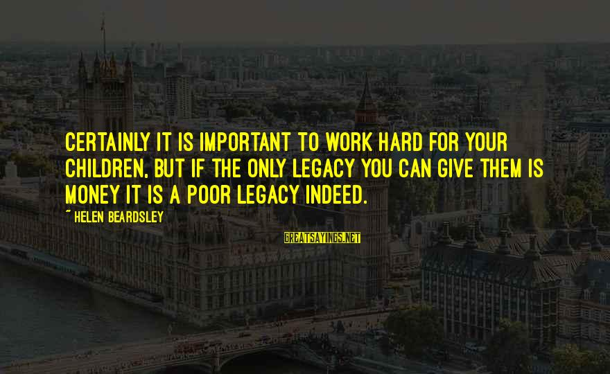 Work Hard For Money Sayings By Helen Beardsley: Certainly it is important to work hard for your children, but if the only legacy