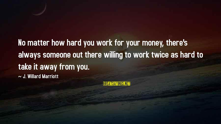 Work Hard For Money Sayings By J. Willard Marriott: No matter how hard you work for your money, there's always someone out there willing