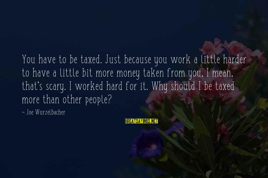 Work Hard For Money Sayings By Joe Wurzelbacher: You have to be taxed. Just because you work a little harder to have a